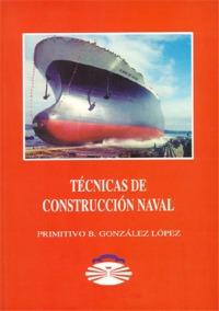 Técnicas de construcción naval - Primitivo B. González López - Edición actualizada de un manual sobre los diversos procesos, técnicas y materiales de construcción de buques