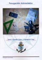 Navegacion Astronomica - Claudio Lopez - 2ª Edición.   El libro está orientado en especial a aquellos navegantes que pretendan aprobar el examen de esta asignatura para Capitán de Yate.