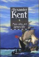 Más allá del arrecife - Alexander Kent - En marzo de 1808, mientras Napoleón ocupa Portugal, el vicealmirante Sir Richard Bolitho es destinado una vez más al cabo de Buena Esperanza para instalar allí una fuerza naval permanente...