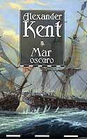 Mar oscuro - Alexander Kent - De vuelta a Inglaterra tras la dramática toma de Martinica, el vicealmirante Sir Richard Bolitho descansa por poco tiempo de la guerra y la política. Pero la sombra de un nuevo conflicto oscurece ya el horizonte...