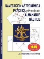 Navegacion Astronomica practica por medio del Almanaque Nautico - Javier Sanchez-Beaskoetxea - El libro pretende llevar la navegación astronómica a la época actual a través sencillos procedimientos perfectamente explicados e incluyendo 45 ejemplos completos.