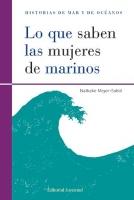 Lo que saben las mujeres de marinos - Nathalie Meyer-Sable - Las mujeres del océano, la mujer-cangrejo o la hija de un dios marino tienen en común el conocimiento íntimo de esas sociedades frágiles en las que conviven el hombre y el mar...