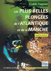 Les plus belles plongees. Atlantique et Manche - Guide Chagnon - Une sélection des plus beaux sites de plongée de lAtlantique et de la Manche.