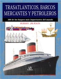 Trasatlanticos, Barcos Mercantes y Petroleros - Robert Jackson - 300 de los buques más importantes del mundo.