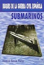 Buques de la guerra civil española. Submarinos - Dionisio Garcia Florez - España contaba en 1936 con una flotilla de submarinos modesta en número pero bastante operativa. Durante la guerra, los submarinos republicanos vivieron una auténtica tragedia...