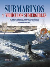 Submarinos y Vehículos Sumergibles - Jeffrey Tall - Los primeros sumergibles. Submarinos eléctricos y diésel. Vehículos de inmersión profunda. Buques de salvamento. Submarinos nucleares.