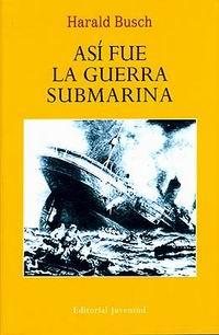Asi fue la guerra submarina - Harald Busch - Para escribir su extraordinario libro Busch se ha documentado profundamente en archivos de las dos partes que lucharon en la última gran guerra...