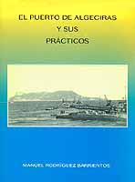 El puerto de Algeciras y sus Practicos - Manuel Rodriguez Barrientos - El libro consta de dos partes: Una primera parte dedicada al puerto y su evolución histórica, y una segunda parte que se ocupa de los Prácticos. Una breve historia del servicio de practicaje.