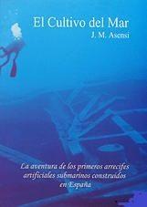 El cultivo del mar - Jose Maria Asensi - La aventura de los primeros arrecifes artificiales submarinos construidos en España