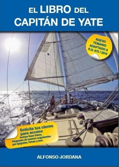 El Libro del Capitán de Yate - Alfonso Jordana - Libro de texto para la preparación de exámenes de Capitán de Yate, contiene el temario para aprobar esta titulación. Editado a todo color, está adaptado a la actual normativa de titulaciones náuticas.